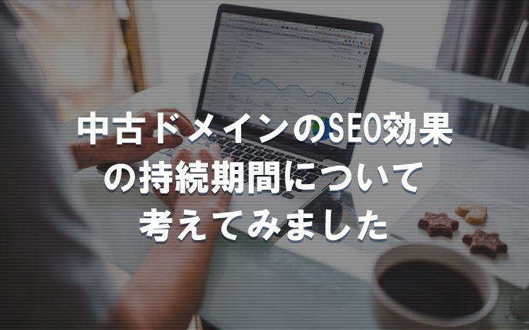【SEO効果】中古ドメインのSEO効果の持続期間について