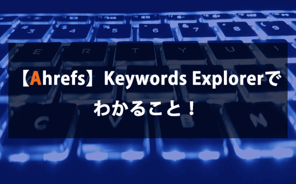 【Ahrefs】Keywords Explorerでわかること!