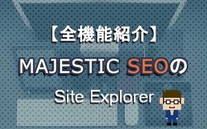 MajesticSEOのSite Explorerの機能紹介
