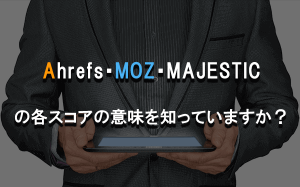Ahrefs・Moz・Majesticの各スコアの意味を知っていますか?