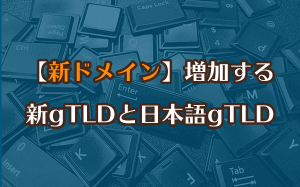 【新ドメイン】増加する新gTLDと日本語gTLD