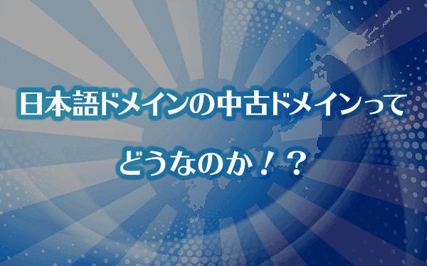 日本語ドメインの中古ドメインってどうなのか!?