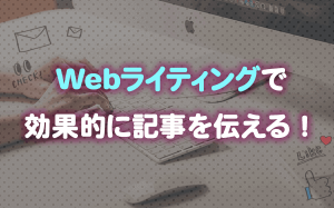 Webライティングで効果的に記事を伝える!
