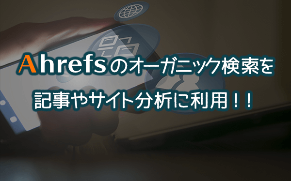 Ahrefsのオーガニック検索を記事やサイト分析に利用!