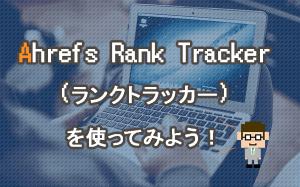Ahrefs Rank Trackerを使ってみよう!