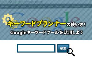 キーワードプランナーの使い方!Googleキーワードツールを活用しよう