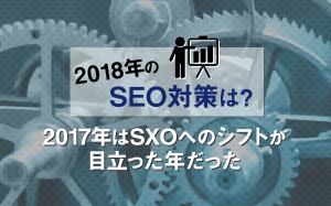 【2018年のSEO対策は?】2017年はSXOへのシフトが目立った年だった