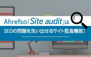 Ahrefsの「Site audit」はSEOの問題を洗い出せるサイト監査機能!