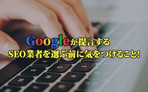 Googleが提言する、SEO業者を選ぶ前に気をつけること!