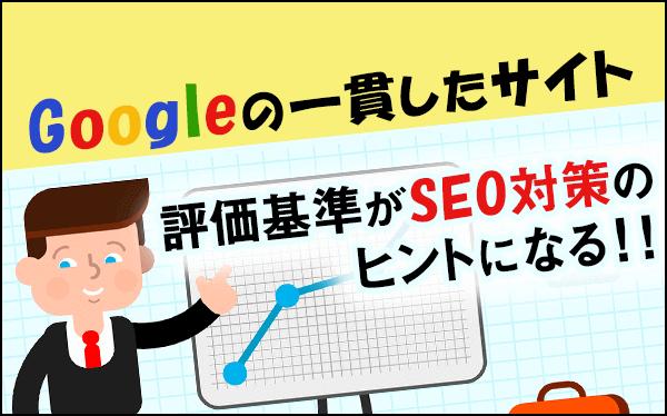 Googleの一貫したサイト評価基準がSEO対策のヒントになる!