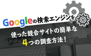 Googleの検索エンジンを使った競合サイトの簡単な4つの調査方法!...
