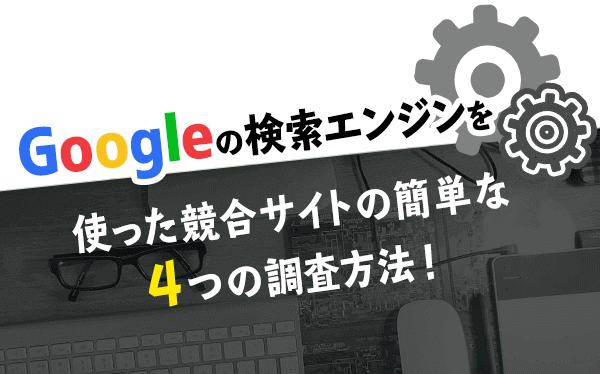 Googleの検索エンジンを使った競合サイトの簡単な4つの調査方法!