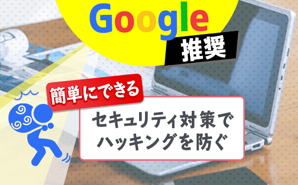 Google推奨!簡単にできるセキュリティ対策でハッキングを防ぐ