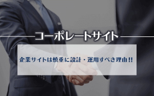 【コーポレートサイト】企業サイトは慎重に設計・運用すべき理由!