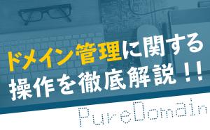 【PureDomain】ドメイン管理に関する操作を徹底解説!