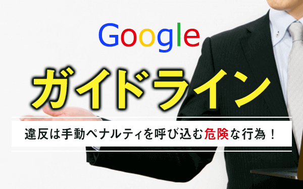 Googleのガイドライン違反は手動ペナルティを呼び込む危険な行為!