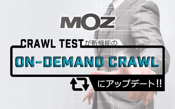【MOZ】 Crawl Testが新機能の「On-Demand Crawl」にアップデート!