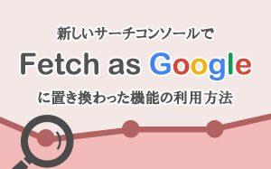 新しいサーチコンソールで「Fetch as Google」に置き換わった機能の利用方法