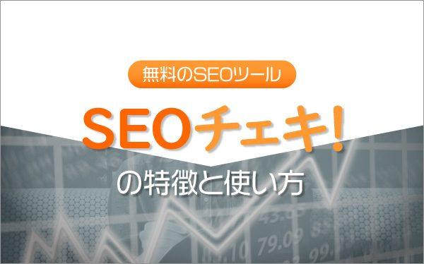 無料のSEOツール「SEOチェキ!」の特徴と使い方