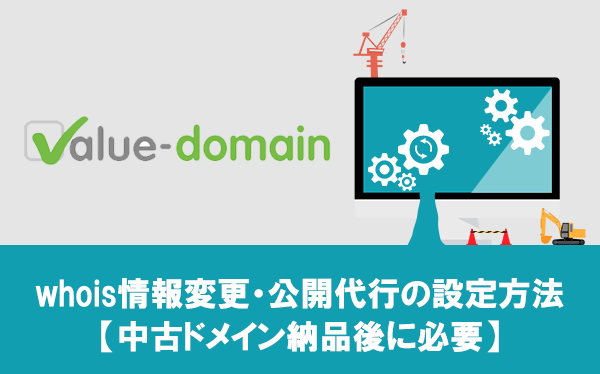 VALUE-DOMAINからwhois情報変更・公開代行の設定方法【中古ドメイン納品後に必要】