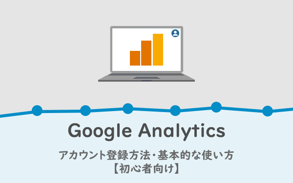 Googleアナリティクスのアカウント登録方法・基本的な使い方【初心者向け】